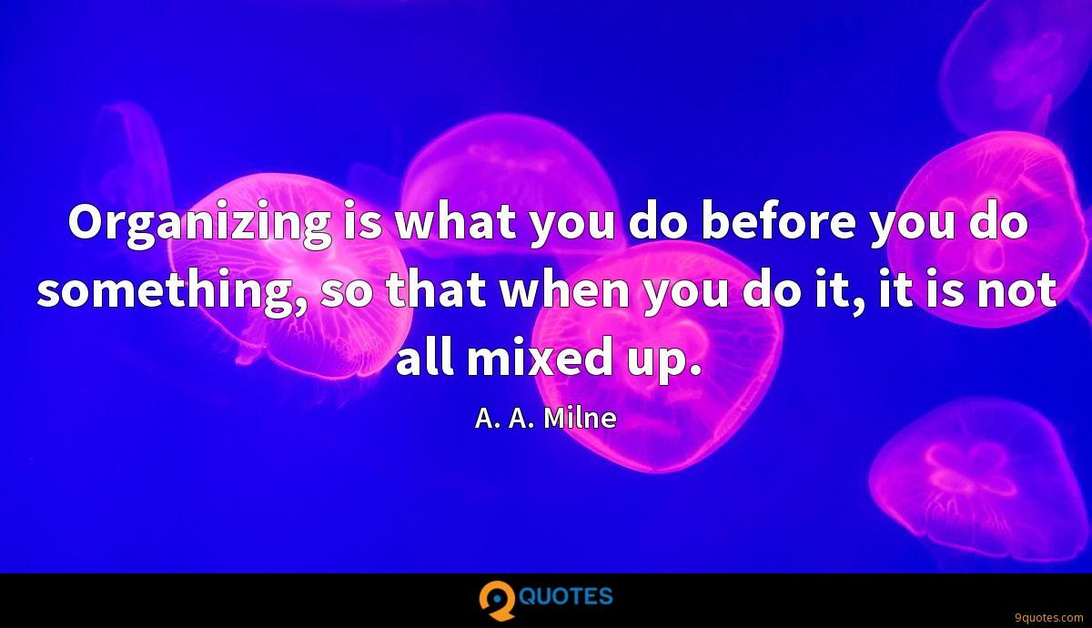 Organizing is what you do before you do something, so that when you do it, it is not all mixed up.