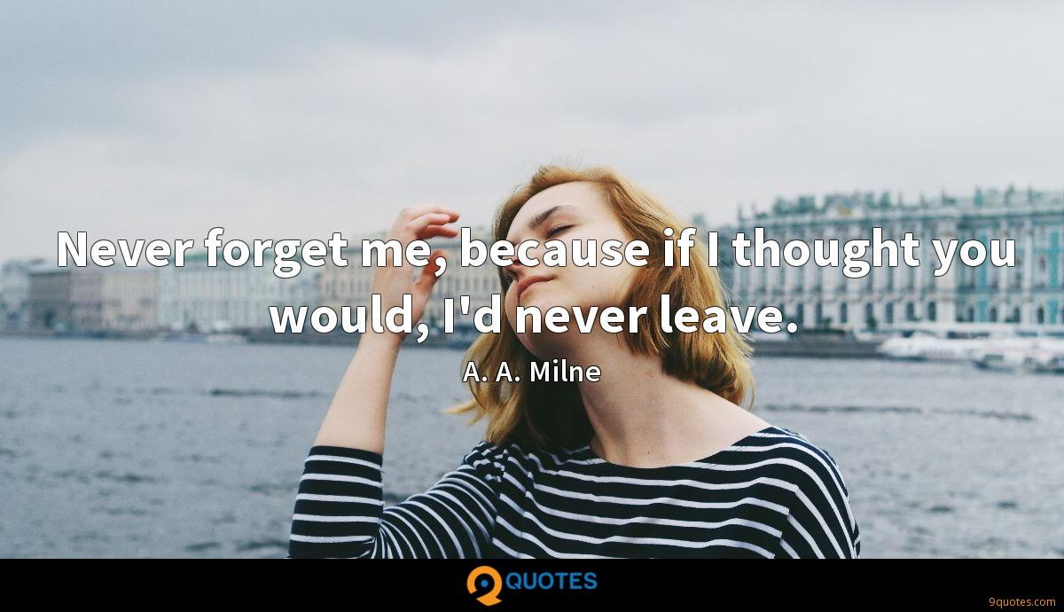Never forget me, because if I thought you would, I'd never leave.
