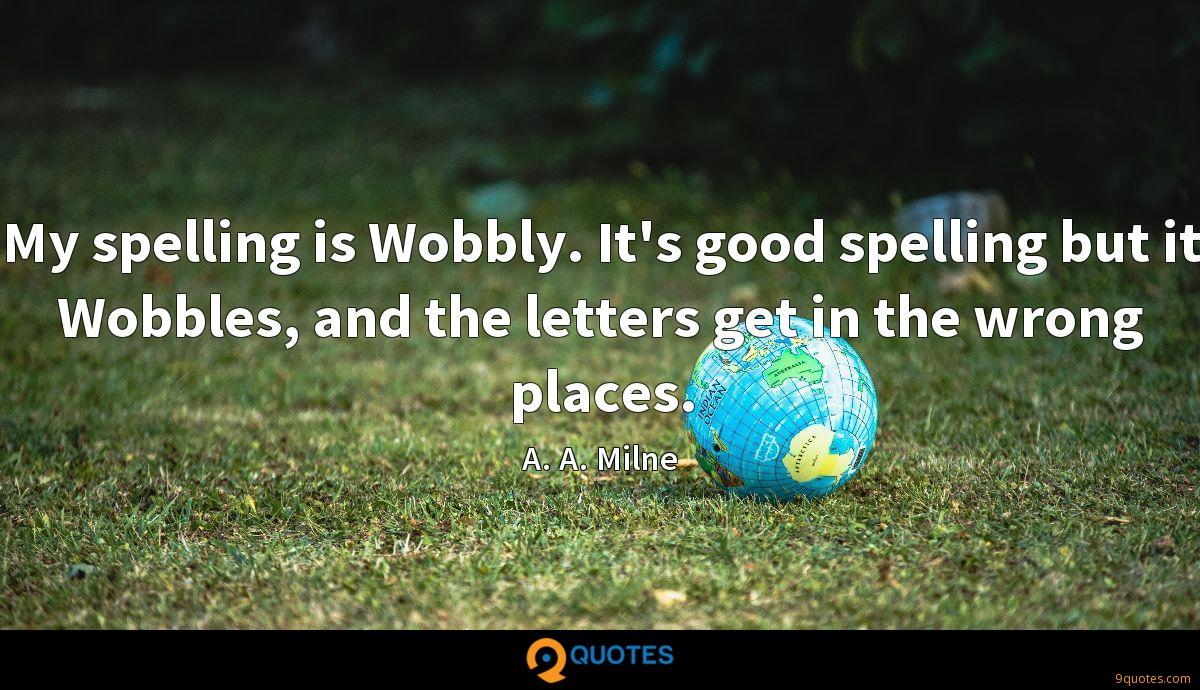 My spelling is Wobbly. It's good spelling but it Wobbles, and the letters get in the wrong places.
