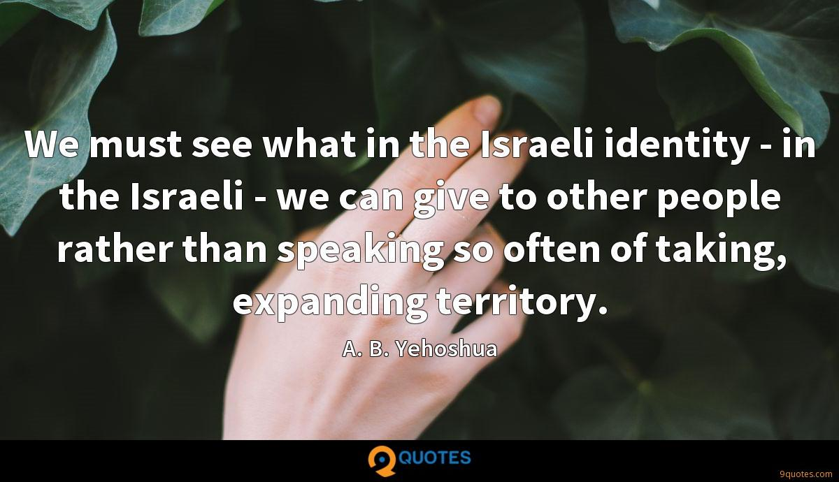 We must see what in the Israeli identity - in the Israeli - we can give to other people rather than speaking so often of taking, expanding territory.
