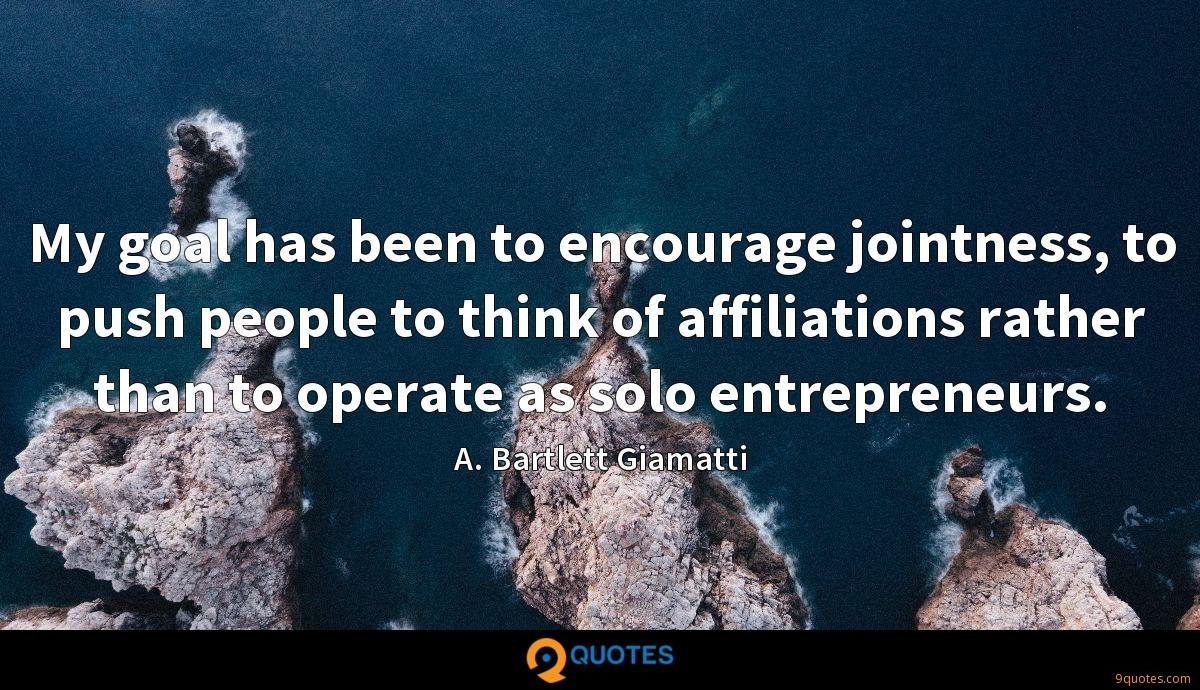 My goal has been to encourage jointness, to push people to think of affiliations rather than to operate as solo entrepreneurs.