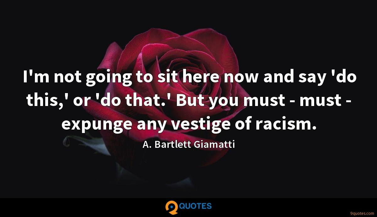 I'm not going to sit here now and say 'do this,' or 'do that.' But you must - must - expunge any vestige of racism.