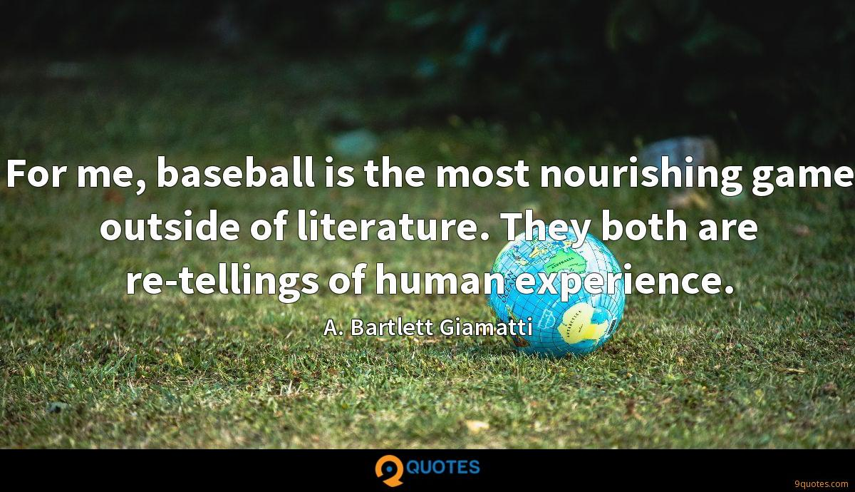 For me, baseball is the most nourishing game outside of literature. They both are re-tellings of human experience.
