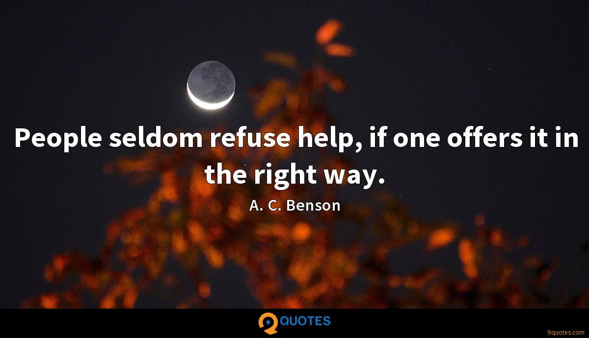 People seldom refuse help, if one offers it in the right way.