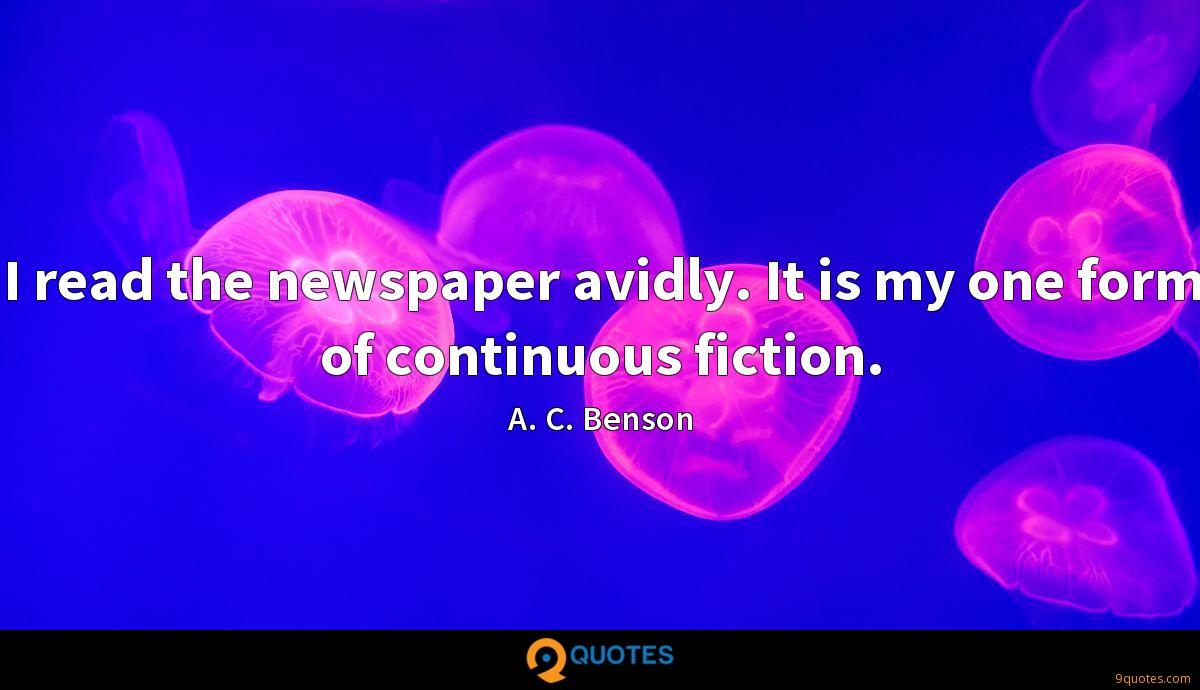 I read the newspaper avidly. It is my one form of continuous fiction.
