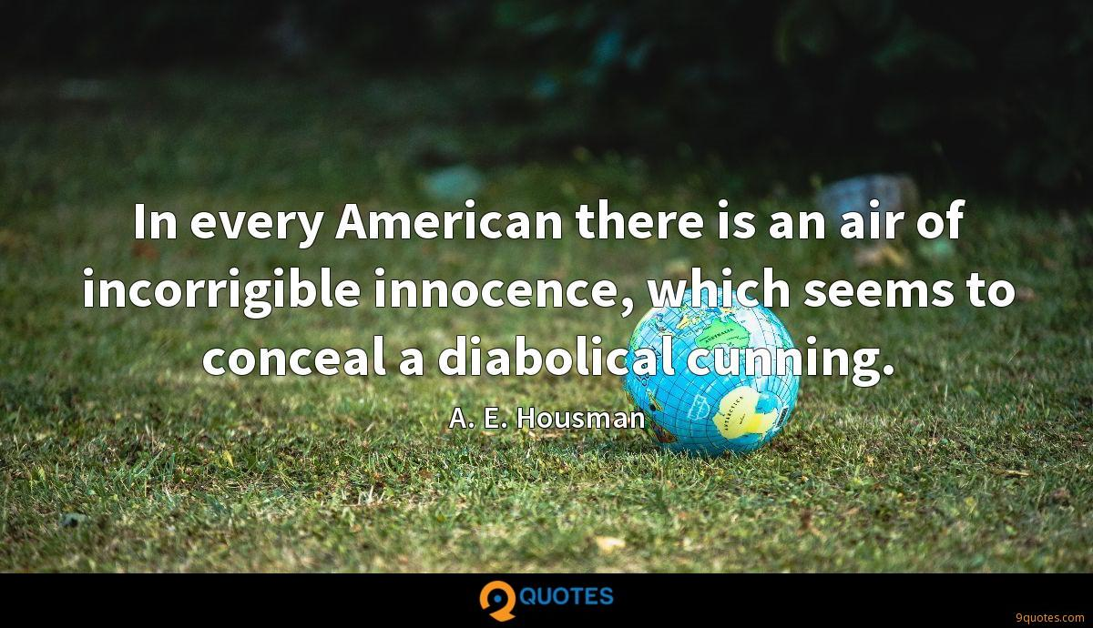 In every American there is an air of incorrigible innocence, which seems to conceal a diabolical cunning.