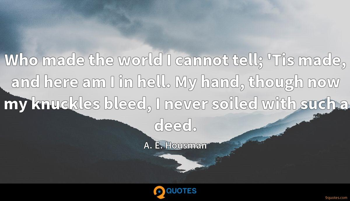 Who made the world I cannot tell; 'Tis made, and here am I in hell. My hand, though now my knuckles bleed, I never soiled with such a deed.
