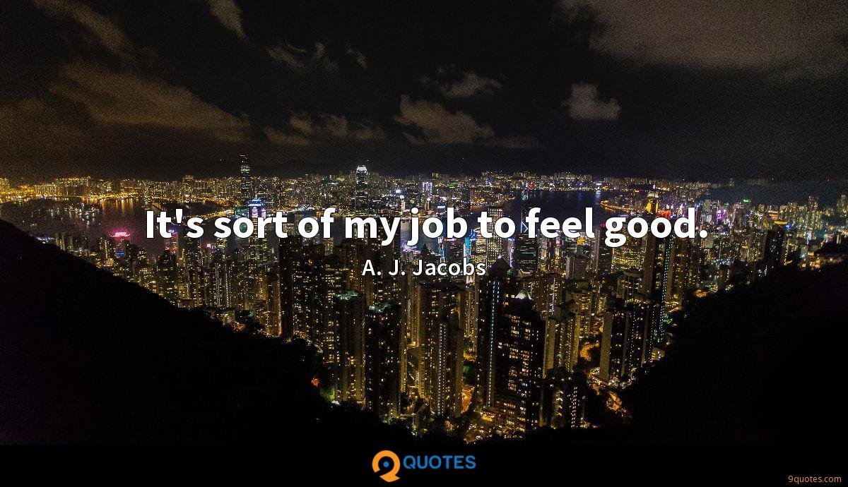 It's sort of my job to feel good.