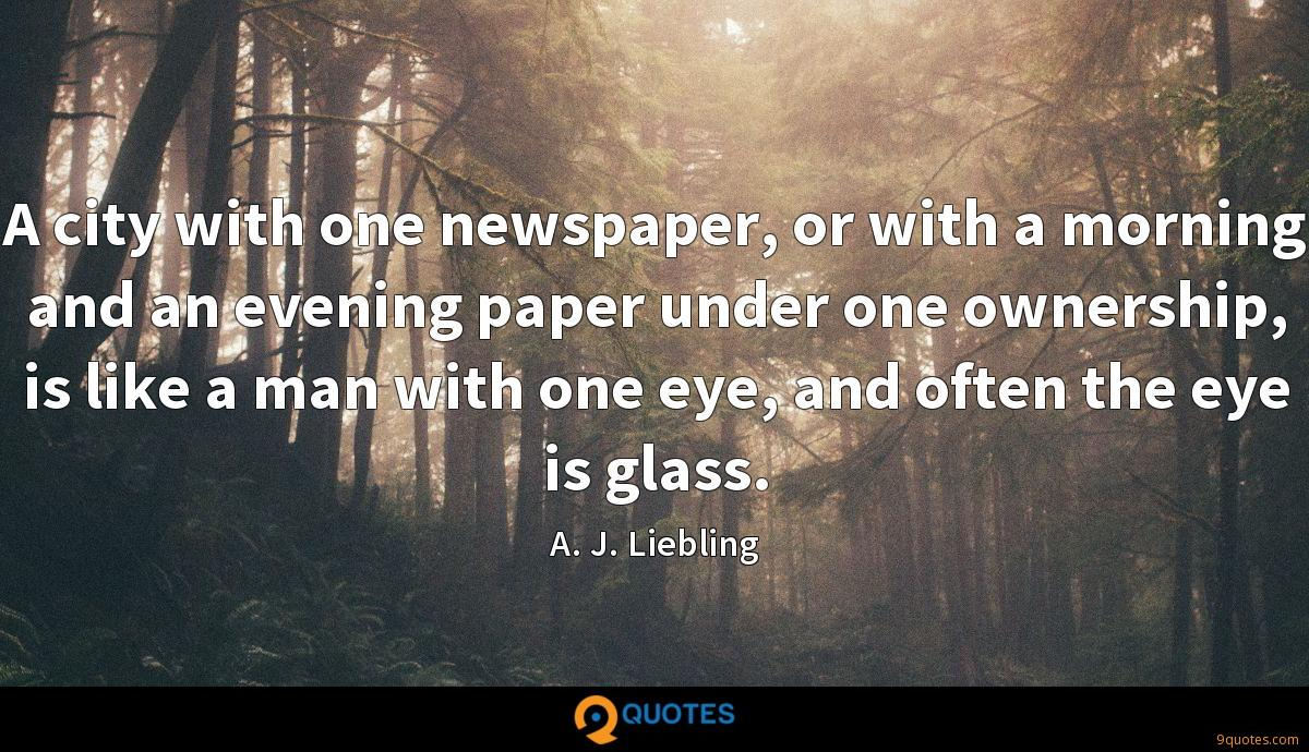 A city with one newspaper, or with a morning and an evening paper under one ownership, is like a man with one eye, and often the eye is glass.