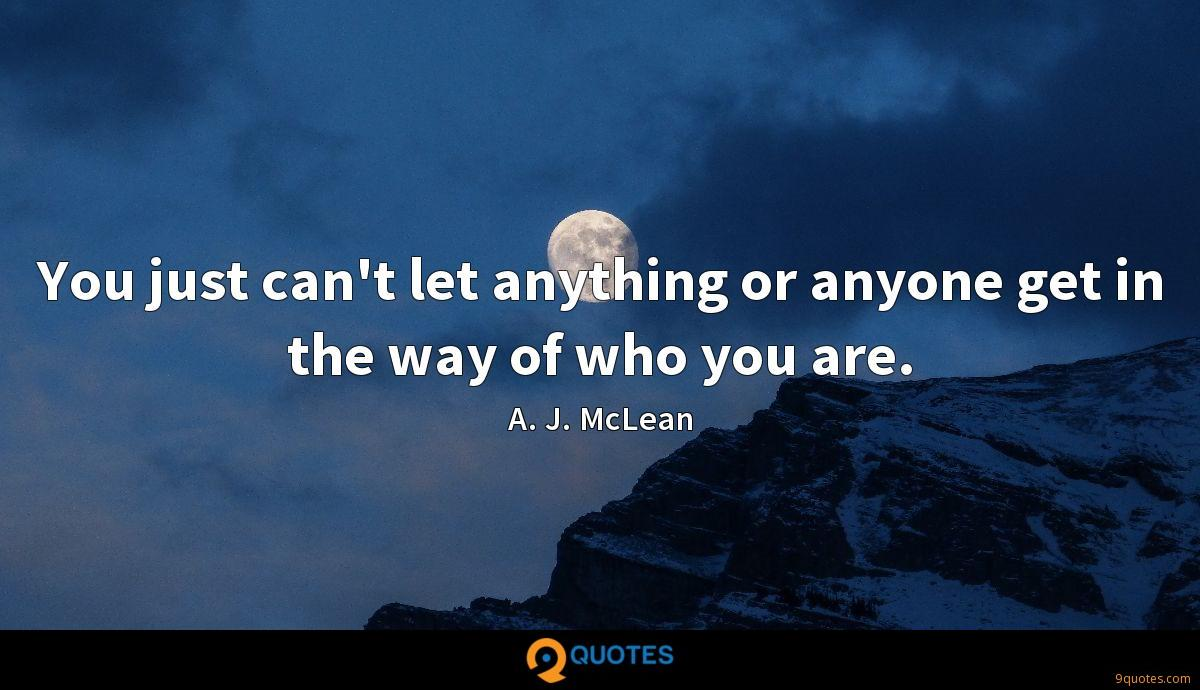 You just can't let anything or anyone get in the way of who you are.