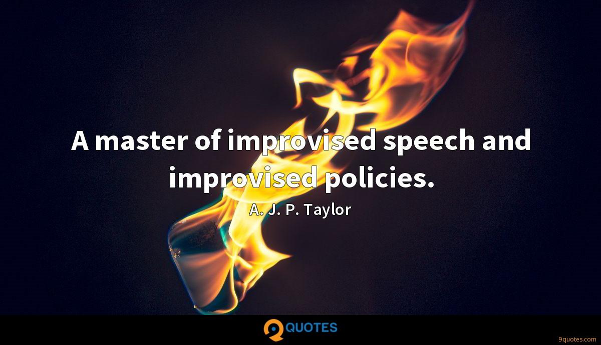 A master of improvised speech and improvised policies.