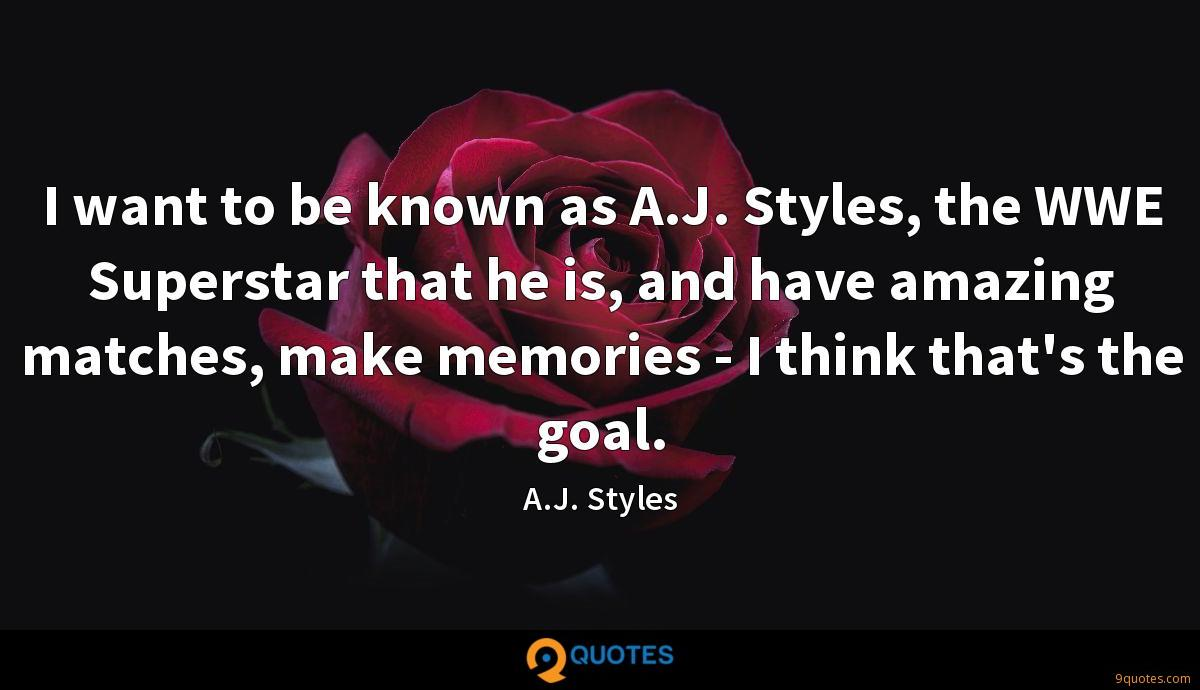 I want to be known as A.J. Styles, the WWE Superstar that he is, and have amazing matches, make memories - I think that's the goal.