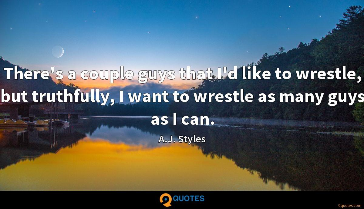 There's a couple guys that I'd like to wrestle, but truthfully, I want to wrestle as many guys as I can.
