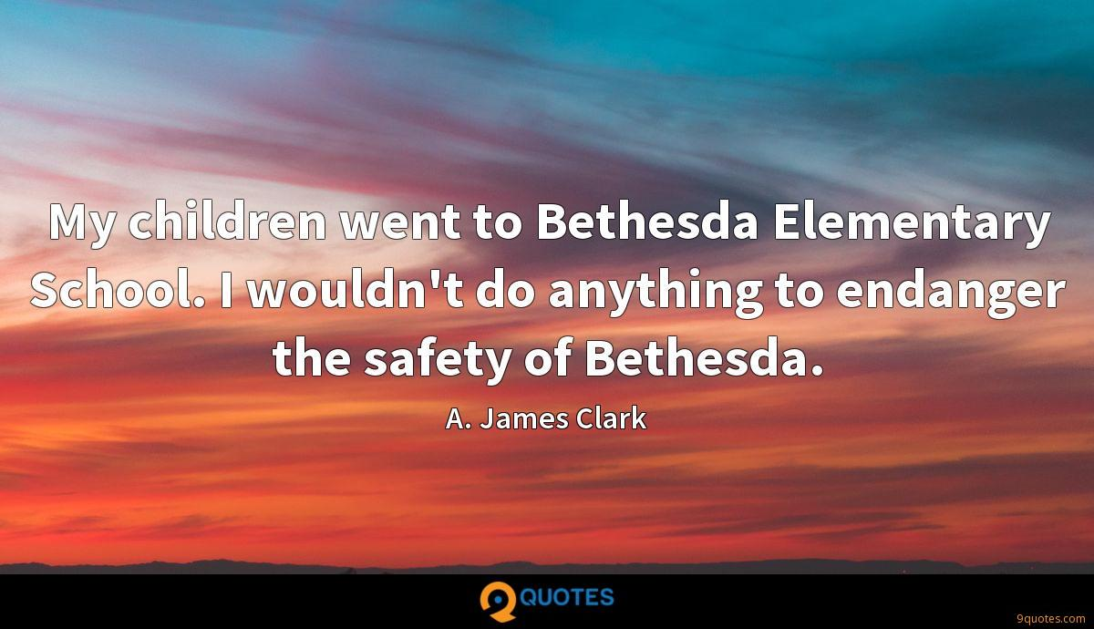 My children went to Bethesda Elementary School. I wouldn't do anything to endanger the safety of Bethesda.