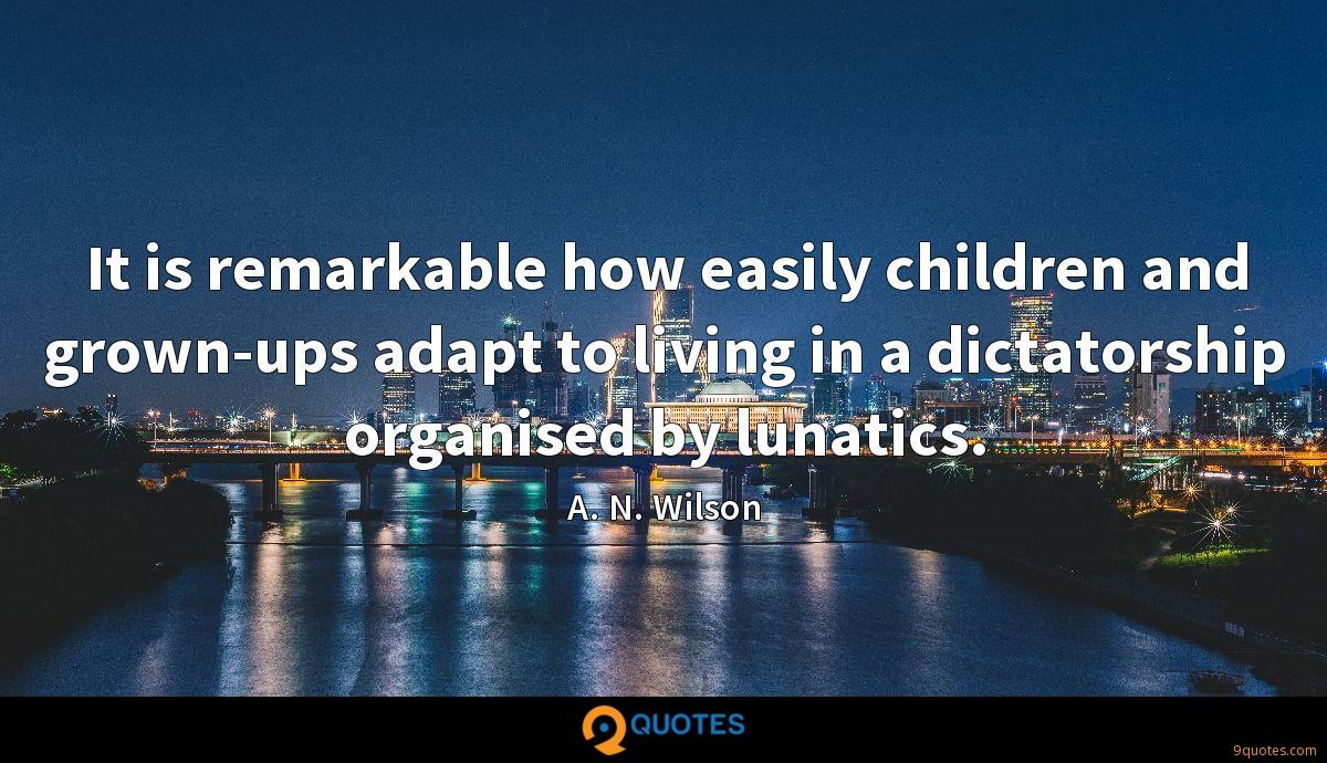 It is remarkable how easily children and grown-ups adapt to living in a dictatorship organised by lunatics.