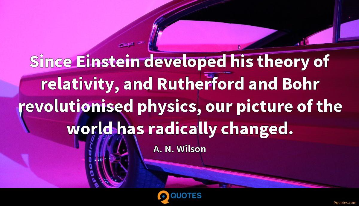 Since Einstein developed his theory of relativity, and Rutherford and Bohr revolutionised physics, our picture of the world has radically changed.