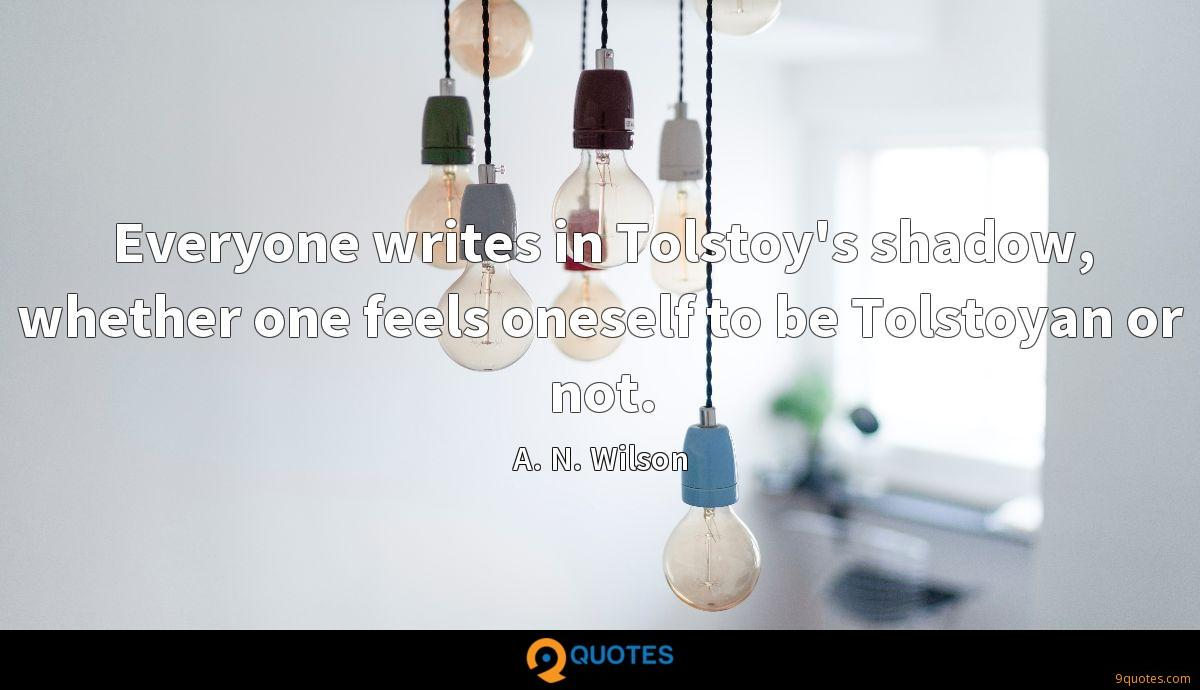 Everyone writes in Tolstoy's shadow, whether one feels oneself to be Tolstoyan or not.