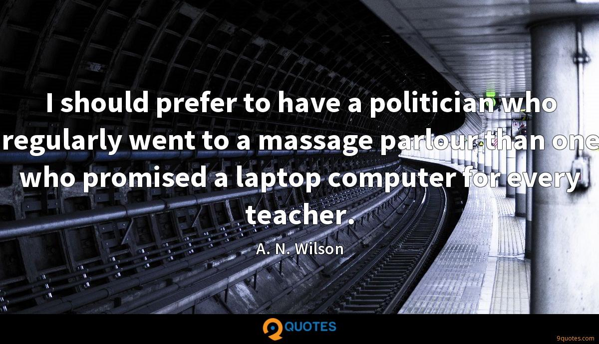 I should prefer to have a politician who regularly went to a massage parlour than one who promised a laptop computer for every teacher.