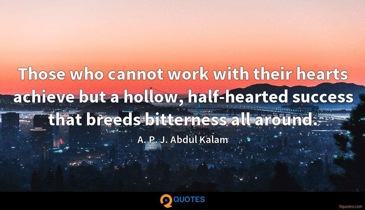 Those who cannot work with their hearts achieve but a hollow, half-hearted success that breeds bitterness all around.