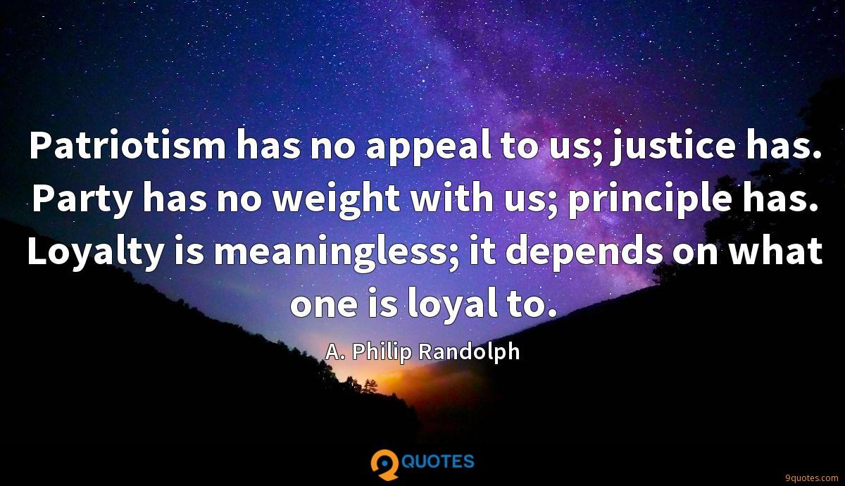 Patriotism has no appeal to us; justice has. Party has no weight with us; principle has. Loyalty is meaningless; it depends on what one is loyal to.
