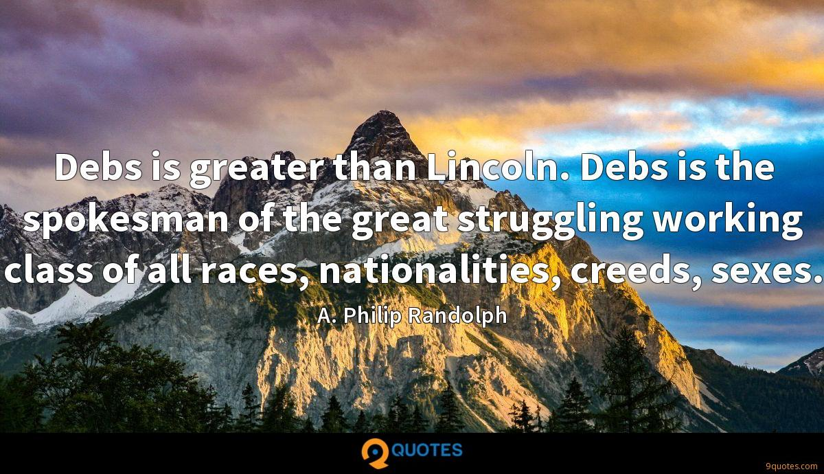 Debs is greater than Lincoln. Debs is the spokesman of the great struggling working class of all races, nationalities, creeds, sexes.