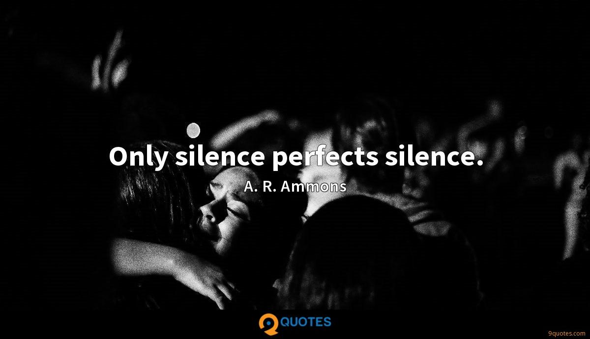 Only silence perfects silence.