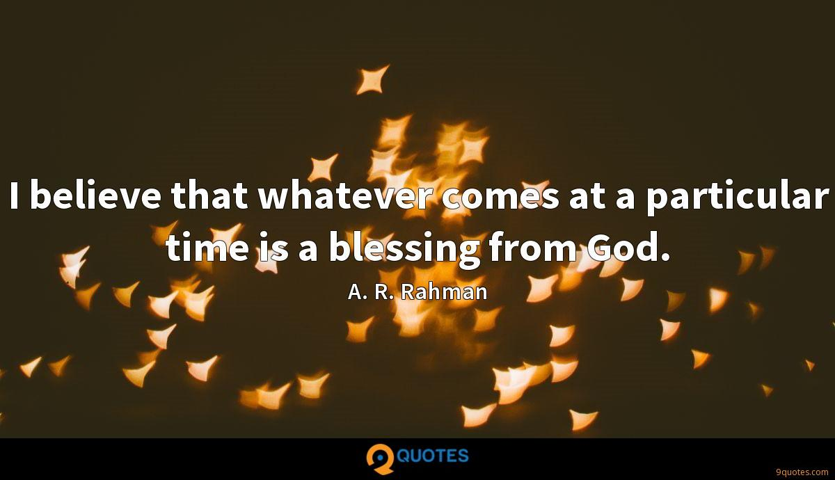 I believe that whatever comes at a particular time is a blessing from God.