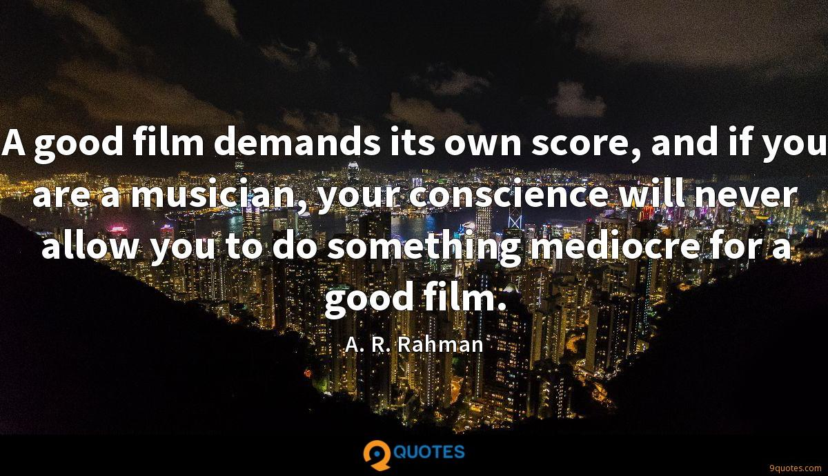 A good film demands its own score, and if you are a musician, your conscience will never allow you to do something mediocre for a good film.