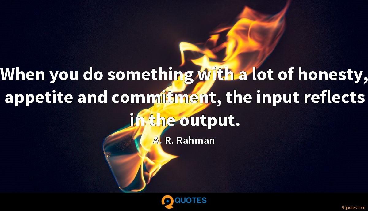 When you do something with a lot of honesty, appetite and commitment, the input reflects in the output.