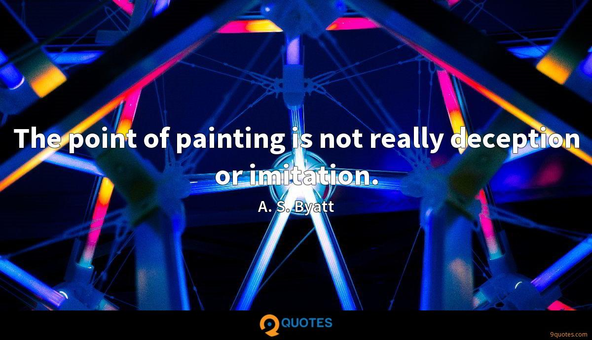The point of painting is not really deception or imitation.