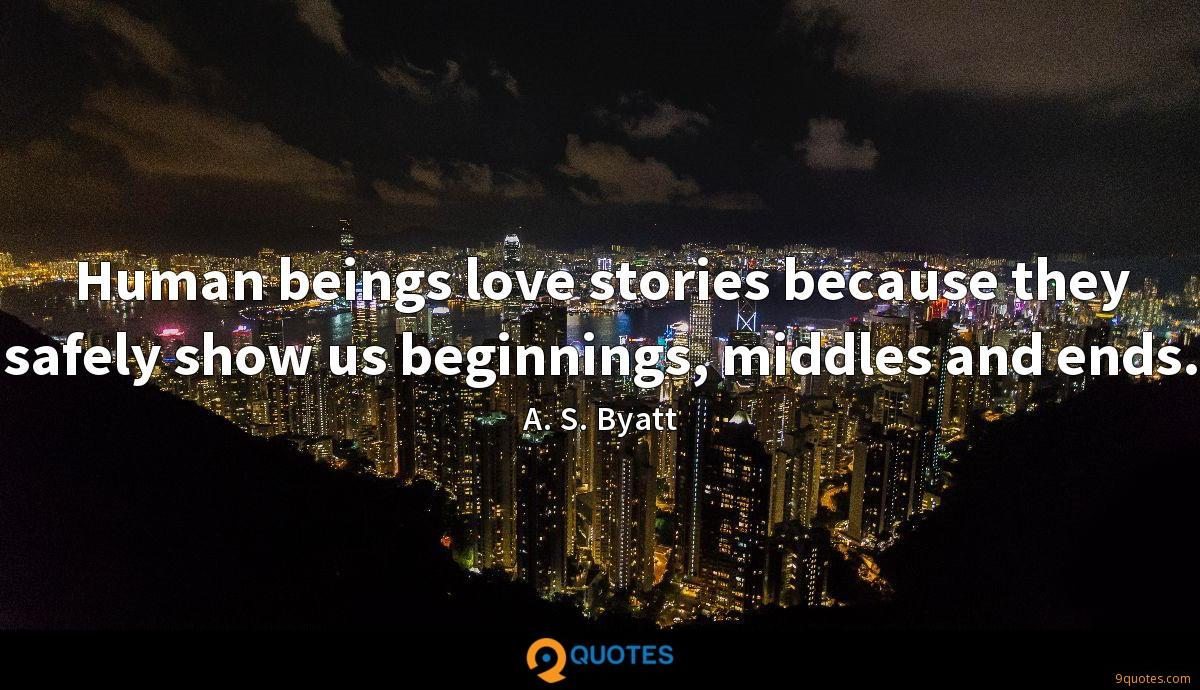 Human beings love stories because they safely show us beginnings, middles and ends.