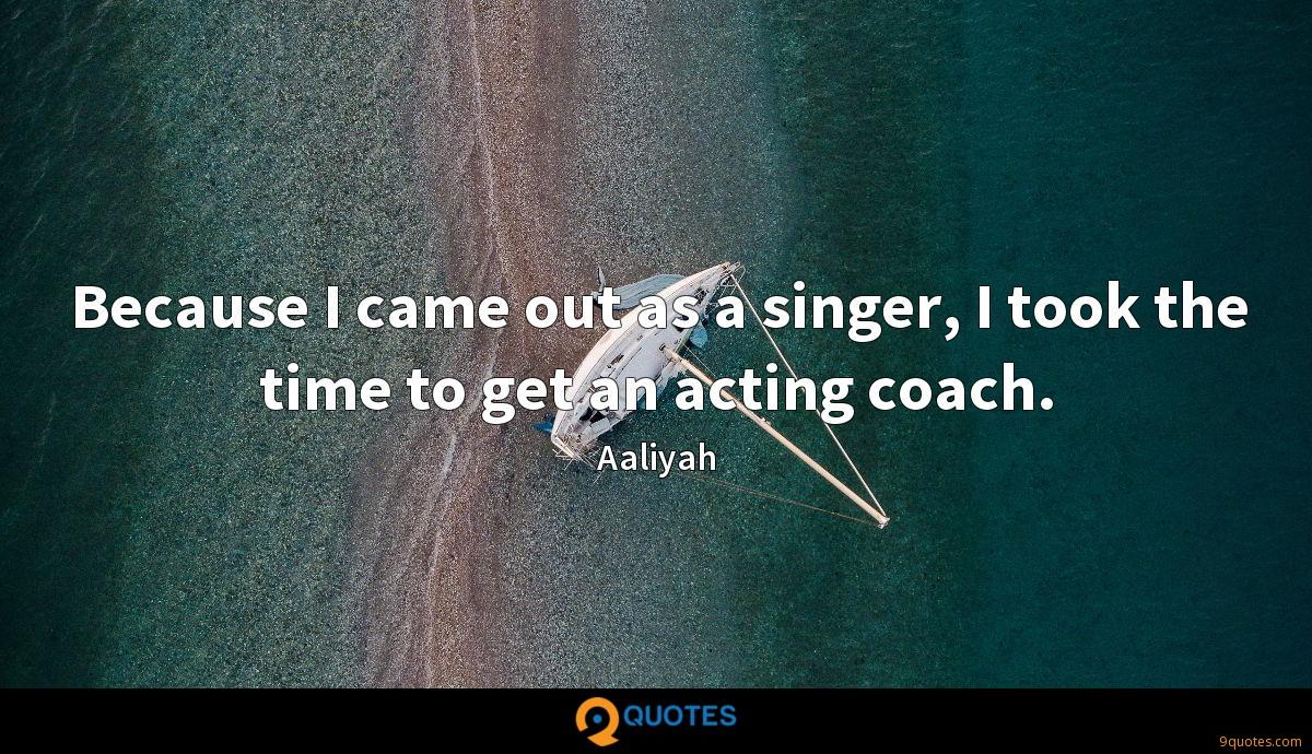 Because I came out as a singer, I took the time to get an acting coach.