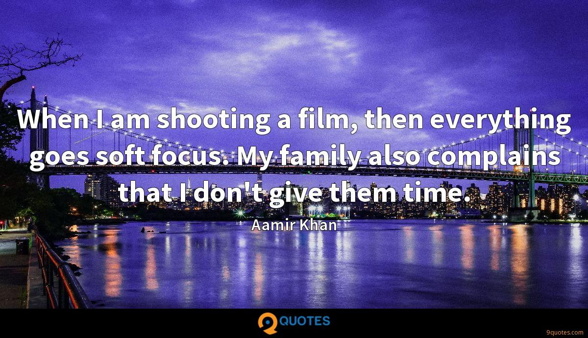 When I am shooting a film, then everything goes soft focus. My family also complains that I don't give them time.