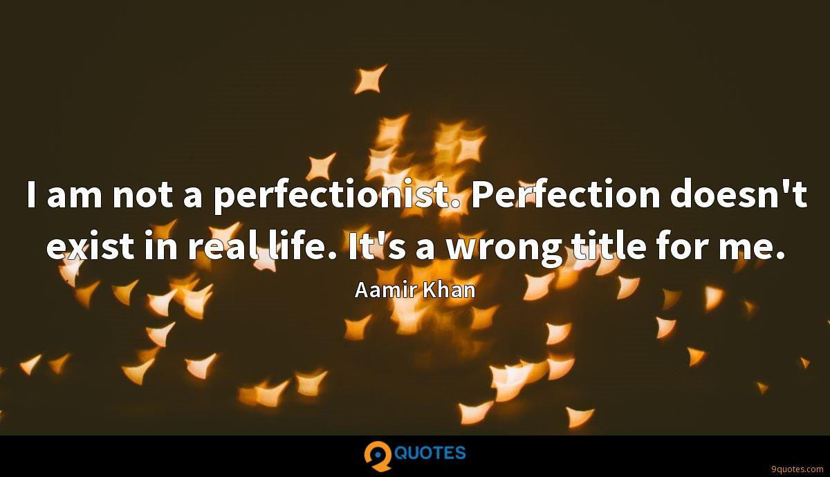 I am not a perfectionist. Perfection doesn't exist in real life. It's a wrong title for me.