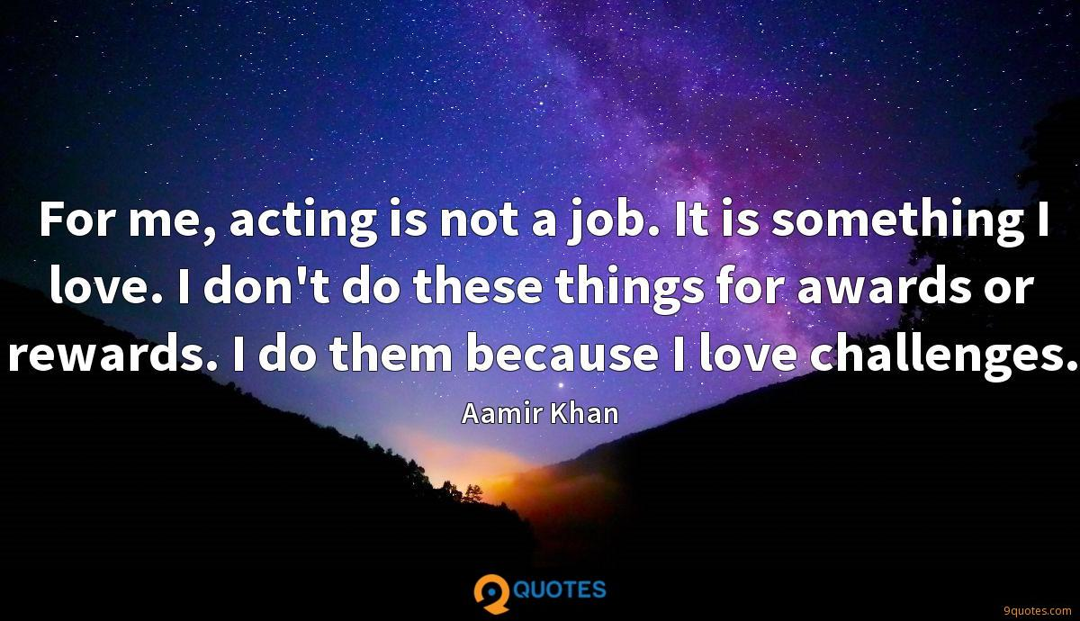 For me, acting is not a job. It is something I love. I don't do these things for awards or rewards. I do them because I love challenges.