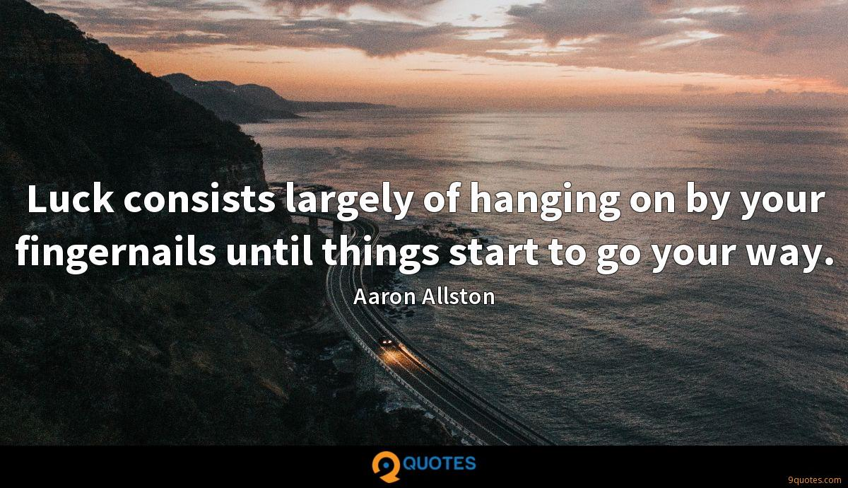 Luck consists largely of hanging on by your fingernails until things start to go your way.