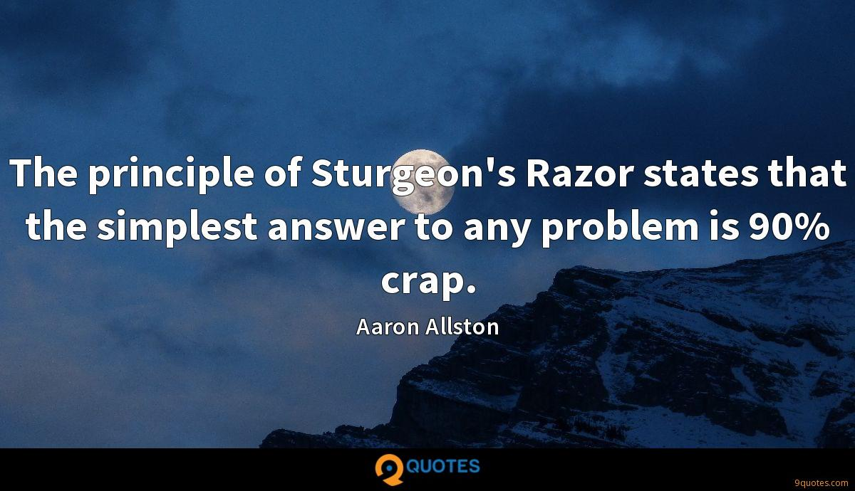 The principle of Sturgeon's Razor states that the simplest answer to any problem is 90% crap.