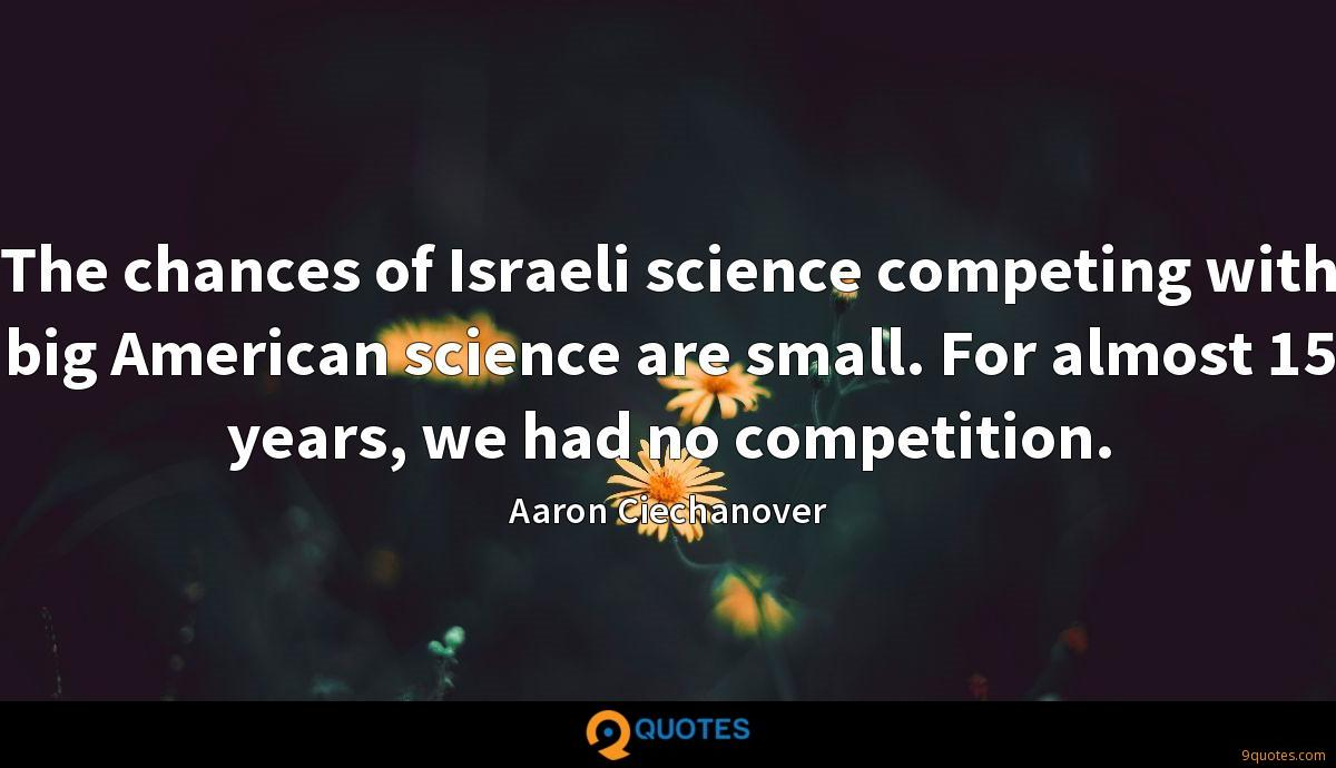The chances of Israeli science competing with big American science are small. For almost 15 years, we had no competition.