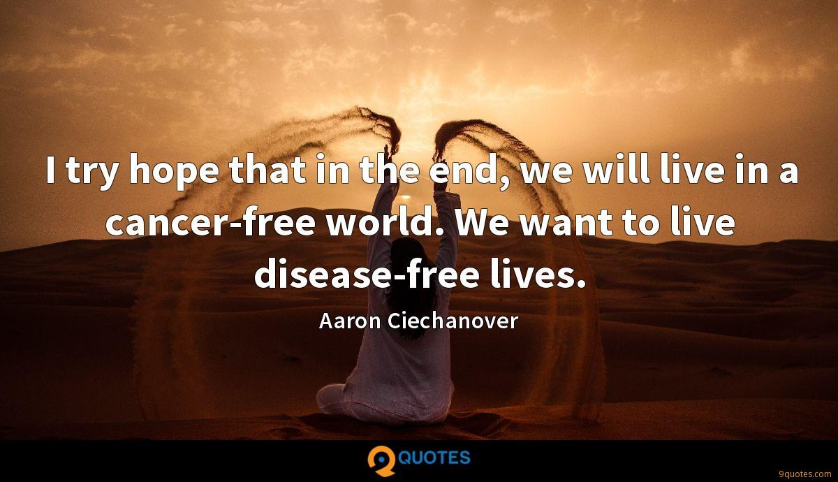 I try hope that in the end, we will live in a cancer-free world. We want to live disease-free lives.