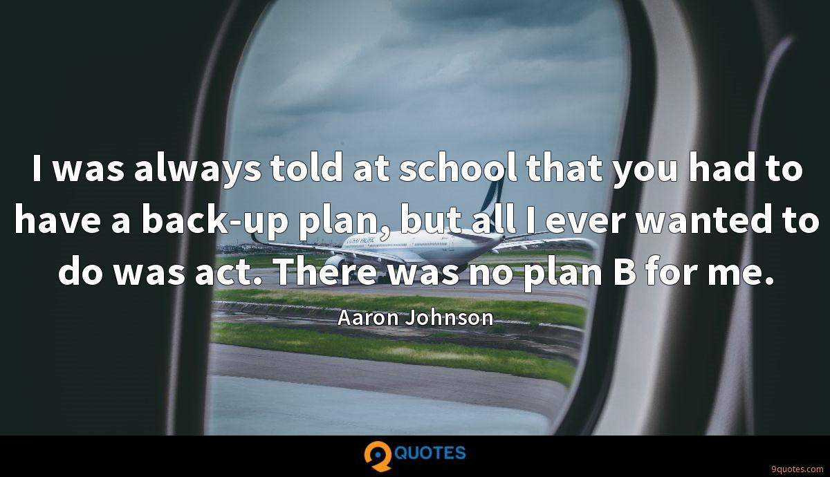 I was always told at school that you had to have a back-up plan, but all I ever wanted to do was act. There was no plan B for me.