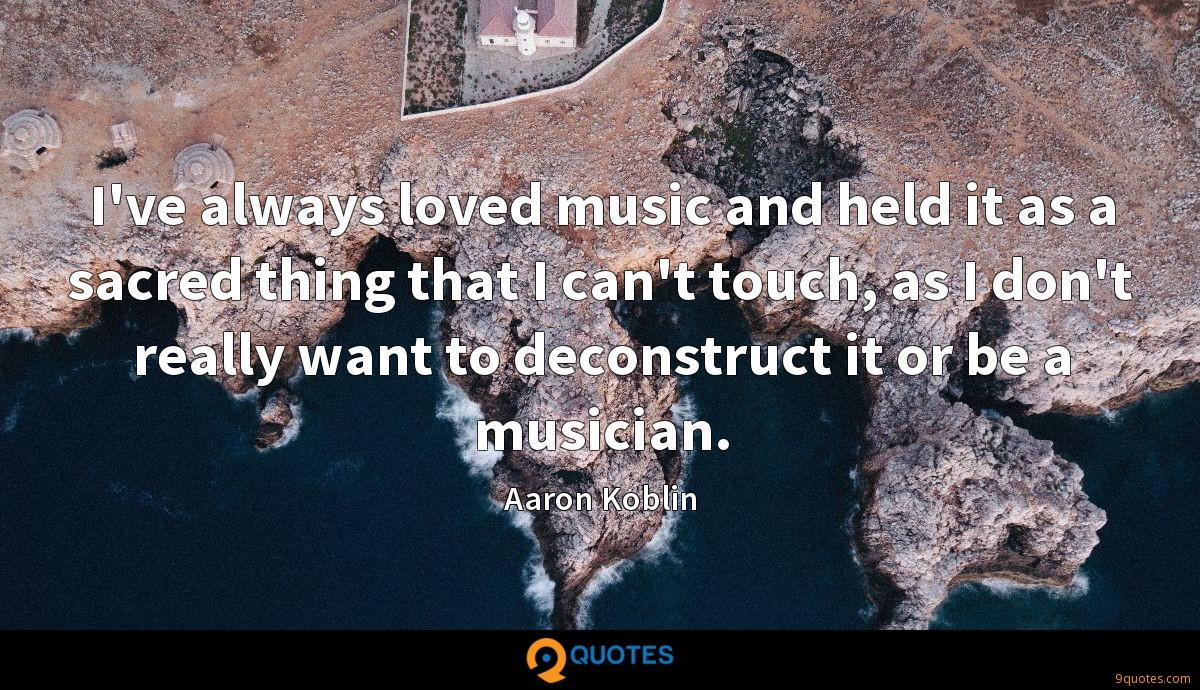 I've always loved music and held it as a sacred thing that I can't touch, as I don't really want to deconstruct it or be a musician.