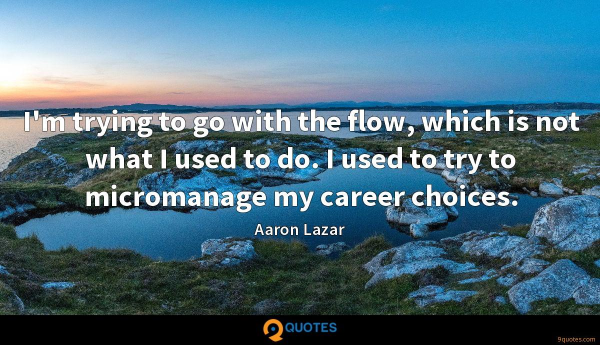 I'm trying to go with the flow, which is not what I used to do. I used to try to micromanage my career choices.