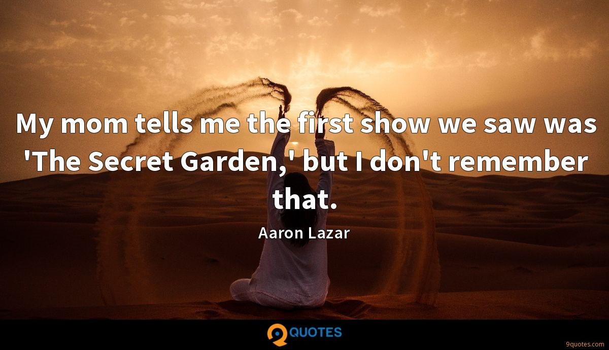 My mom tells me the first show we saw was 'The Secret Garden,' but I don't remember that.