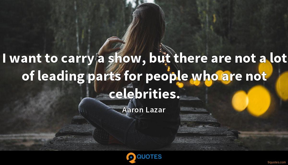 I want to carry a show, but there are not a lot of leading parts for people who are not celebrities.