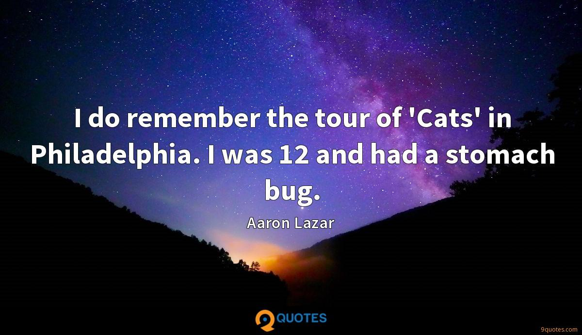 I do remember the tour of 'Cats' in Philadelphia. I was 12 and had a stomach bug.