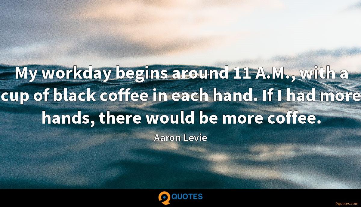 My workday begins around 11 A.M., with a cup of black coffee in each hand. If I had more hands, there would be more coffee.