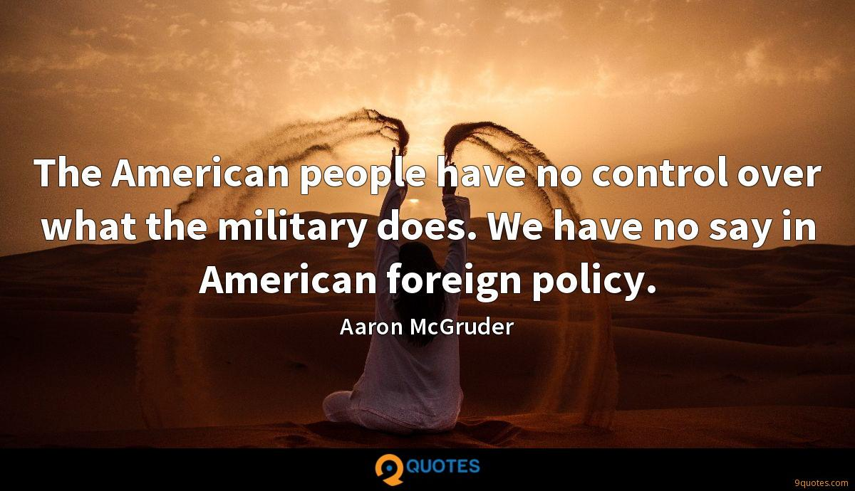The American people have no control over what the military does. We have no say in American foreign policy.