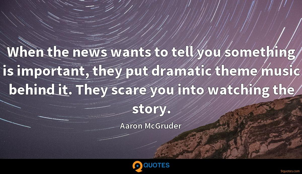 When the news wants to tell you something is important, they put dramatic theme music behind it. They scare you into watching the story.