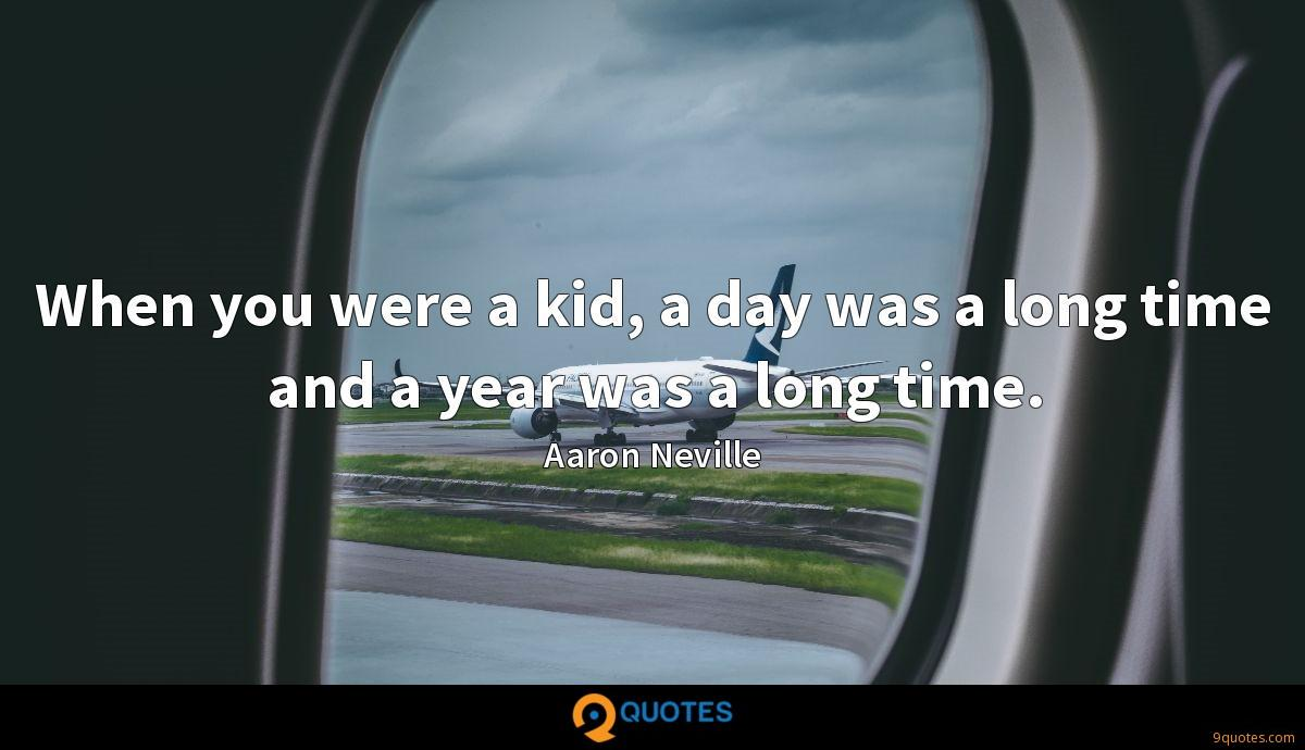 When you were a kid, a day was a long time and a year was a long time.