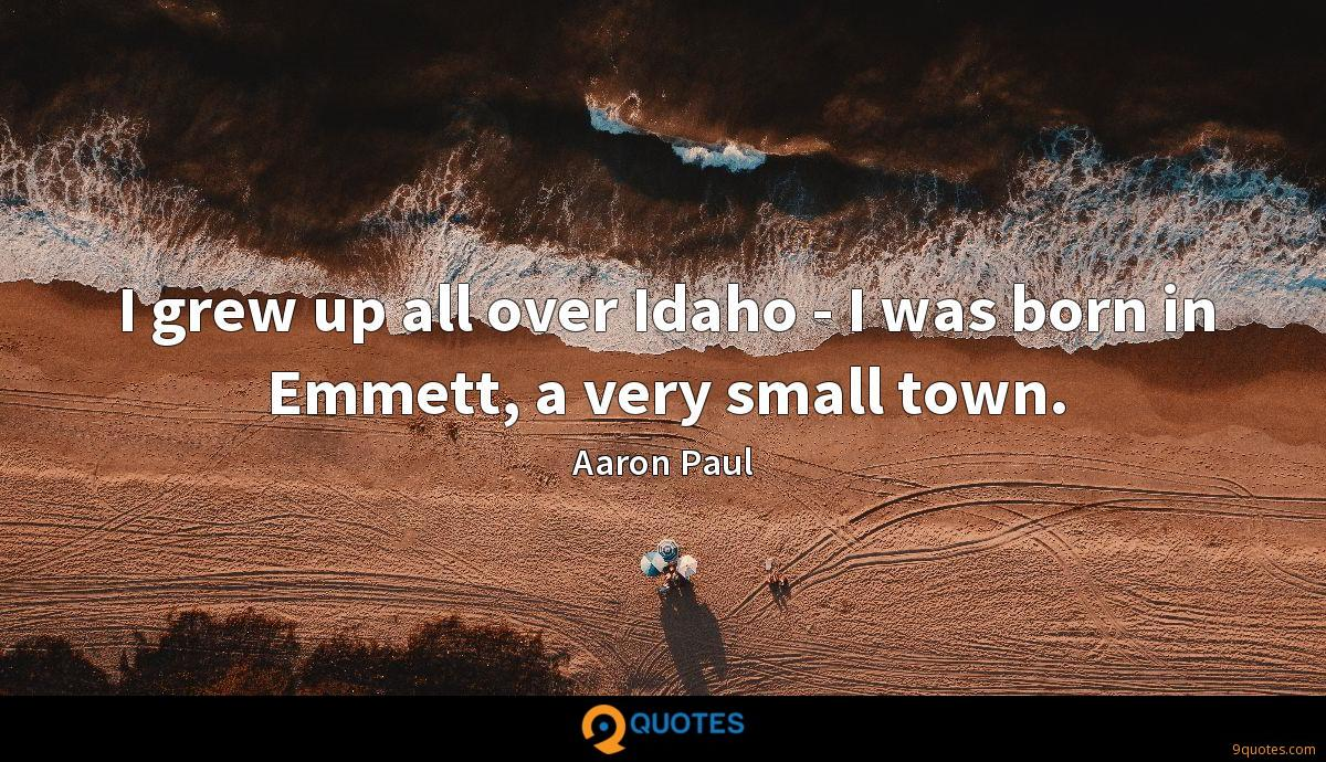 I grew up all over Idaho - I was born in Emmett, a very small town.